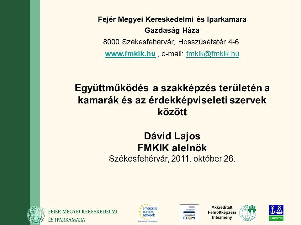 Akkreditált Felnőttképzési Intézmény Együttműködés a szakképzés területén a kamarák és az érdekképviseleti szervek között Dávid Lajos FMKIK alelnök Székesfehérvár, 2011.