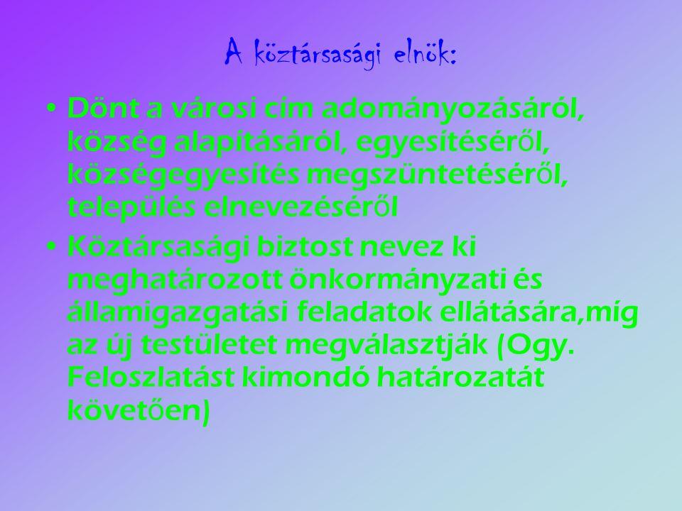 A köztársasági elnök: Dönt a városi cím adományozásáról, község alapításáról, egyesítésér ő l, községegyesítés megszüntetésér ő l, település elnevezésér ő l Köztársasági biztost nevez ki meghatározott önkormányzati és államigazgatási feladatok ellátására,míg az új testületet megválasztják (Ogy.