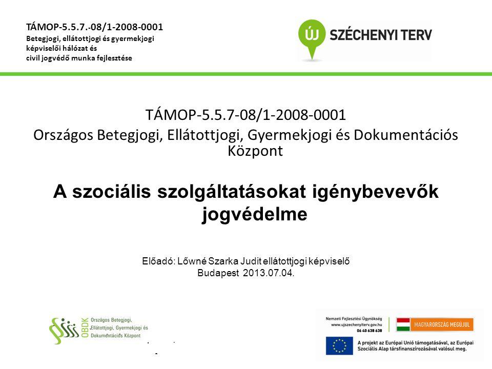 TÁMOP-5.5.7-08/1-2008-0001 Országos Betegjogi, Ellátottjogi, Gyermekjogi és Dokumentációs Központ A szociális szolgáltatásokat igénybevevők jogvédelme Előadó: Lőwné Szarka Judit ellátottjogi képviselő Budapest 2013.07.04.