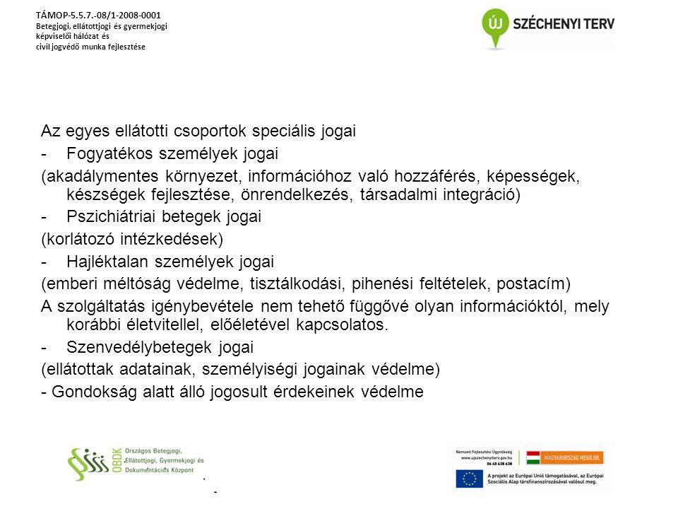 Az egyes ellátotti csoportok speciális jogai -Fogyatékos személyek jogai (akadálymentes környezet, információhoz való hozzáférés, képességek, készségek fejlesztése, önrendelkezés, társadalmi integráció) -Pszichiátriai betegek jogai (korlátozó intézkedések) -Hajléktalan személyek jogai (emberi méltóság védelme, tisztálkodási, pihenési feltételek, postacím) A szolgáltatás igénybevétele nem tehető függővé olyan információktól, mely korábbi életvitellel, előéletével kapcsolatos.