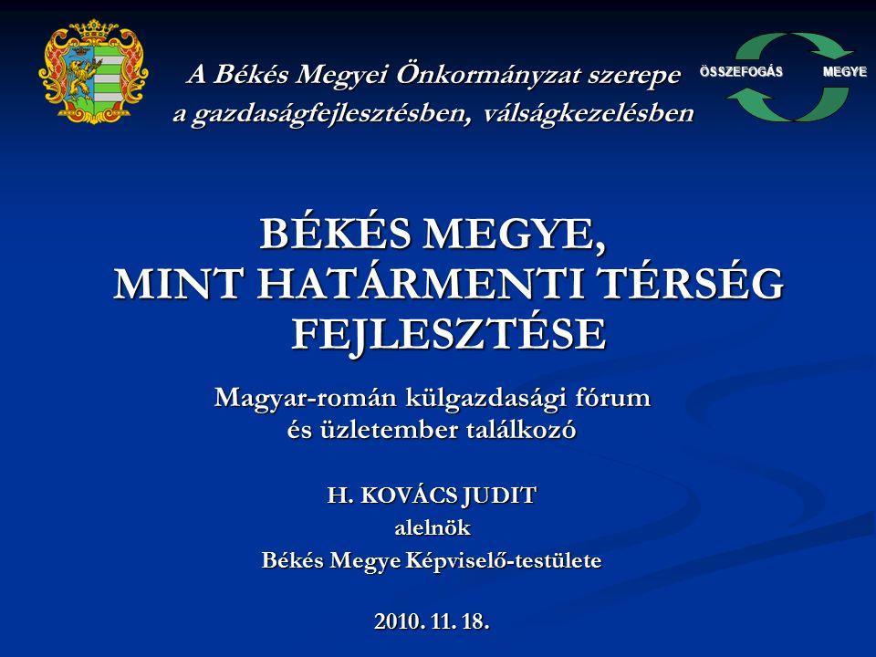 ÖSSZEFOGÁSMEGYE A Békés Megyei Önkormányzat szerepe a gazdaságfejlesztésben, válságkezelésben BÉKÉS MEGYE, MINT HATÁRMENTI TÉRSÉG FEJLESZTÉSE Magyar-román külgazdasági fórum és üzletember találkozó H.