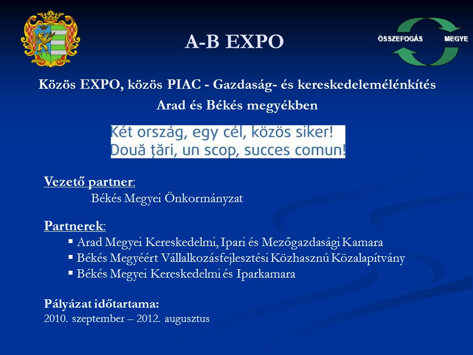 ÖSSZEFOGÁSMEGYE A-B EXPO A pályázat céljai: Gazdasági kapcsolatok erősítése a határmenti térségben a fenntartható gazdasági fejlődés ösztönzése érdekében Gazdaságfejlesztési alapinfrastruktúra létrehozása Békéscsabán és a már meglévő aradi Expo kibővítése egy konferencia központtal Szolgáltatások kialakítása, amelyek a közös üzleti érdekeket szolgálják és megakadályozzák a két ország határmenti területei gazdaságának széttartó fejlődését EXPO rendezvények során mind a magyar, mind a román vállalkozások megismerhetik a szomszédos területek kínálatát, keresletét és közös tevékenységek, együttműködések során használhatják ki a meglévő, de eddig számukra nem ismert komparatív előnyöket