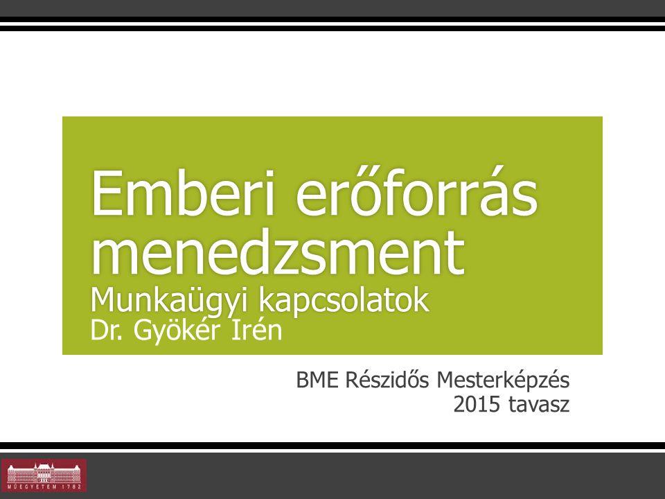 BME Részidős Mesterképzés 2015 tavasz Emberi erőforrás menedzsment Munkaügyi kapcsolatok Emberi erőforrás menedzsment Munkaügyi kapcsolatok Dr. Gyökér