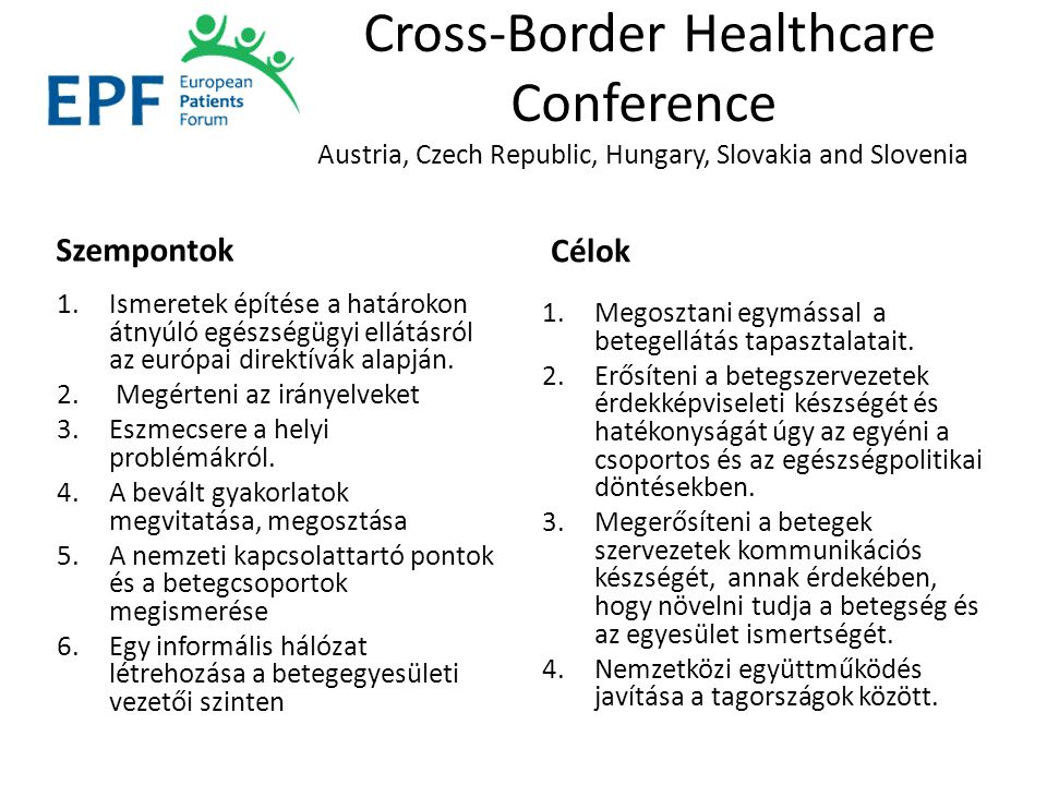 Cross-Border Healthcare Conference Austria, Czech Republic, Hungary, Slovakia and Slovenia Szempontok 1.Ismeretek építése a határokon átnyúló egészségügyi ellátásról az európai direktívák alapján.