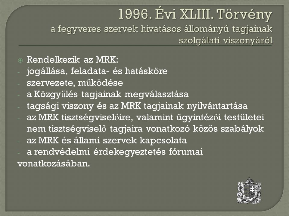  Rendelkezik az MRK: - jogállása, feladata- és hatásköre - szervezete, m ű ködése - a Közgy ű lés tagjainak megválasztása - tagsági viszony és az MRK tagjainak nyilvántartása - az MRK tisztségvisel ő ire, valamint ügyintéz ő i testületei nem tisztségvisel ő tagjaira vonatkozó közös szabályok - az MRK és állami szervek kapcsolata - a rendvédelmi érdekegyeztetés fórumai vonatkozásában.