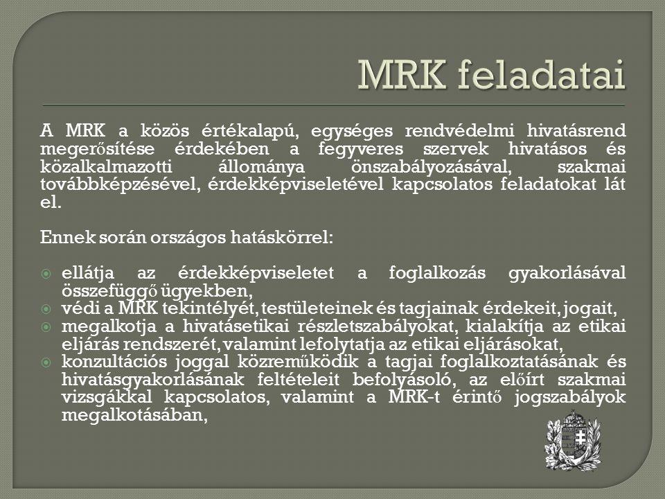 A MRK a közös értékalapú, egységes rendvédelmi hivatásrend meger ő sítése érdekében a fegyveres szervek hivatásos és közalkalmazotti állománya önszabályozásával, szakmai továbbképzésével, érdekképviseletével kapcsolatos feladatokat lát el.
