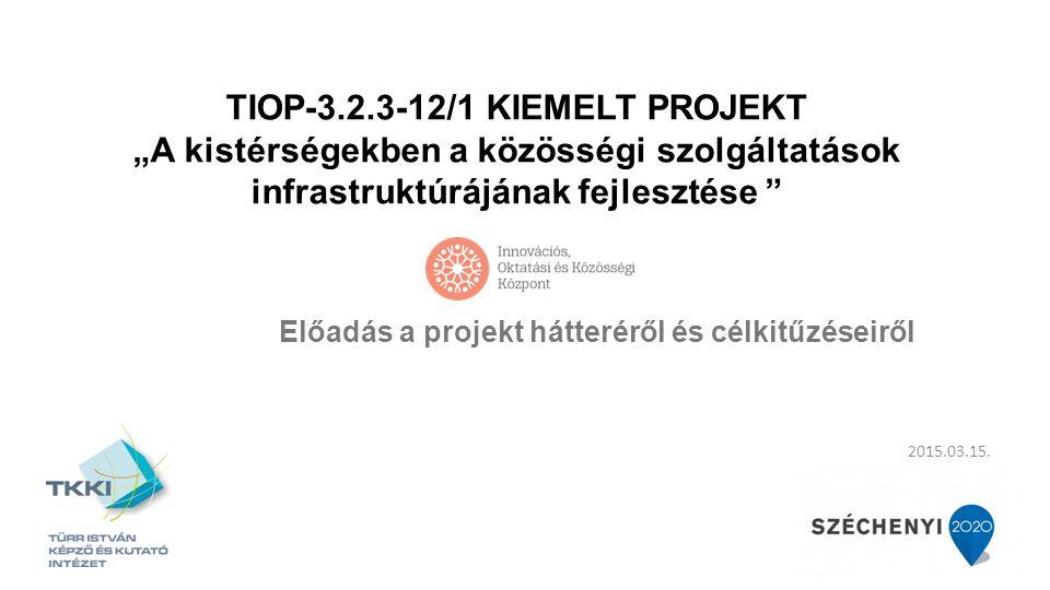 """2015.03.15. TIOP-3.2.3-12/1 KIEMELT PROJEKT """"A kistérségekben a közösségi szolgáltatások infrastruktúrájának fejlesztése """" Előadás a projekt hátterérő"""