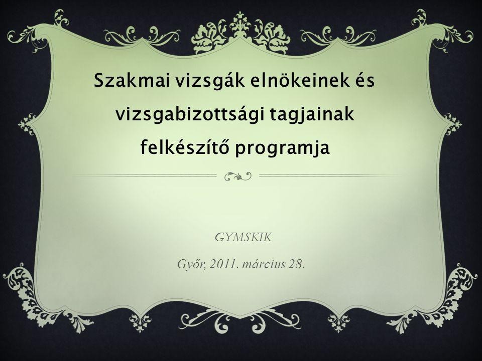 GYMSKIK Győr, 2011. március 28. Szakmai vizsgák elnökeinek és vizsgabizottsági tagjainak felkészítő programja