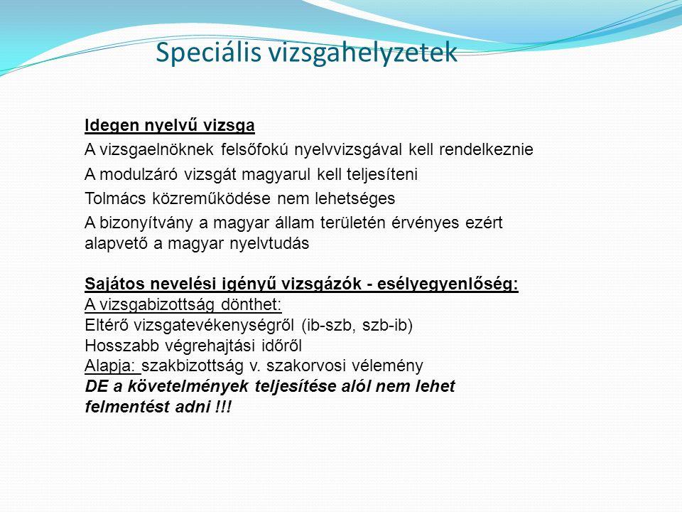 Speciális vizsgahelyzetek Idegen nyelvű vizsga A vizsgaelnöknek felsőfokú nyelvvizsgával kell rendelkeznie A modulzáró vizsgát magyarul kell teljesíteni Tolmács közreműködése nem lehetséges A bizonyítvány a magyar állam területén érvényes ezért alapvető a magyar nyelvtudás Sajátos nevelési igényű vizsgázók - esélyegyenlőség: A vizsgabizottság dönthet: Eltérő vizsgatevékenységről (ib-szb, szb-ib) Hosszabb végrehajtási időről Alapja: szakbizottság v.