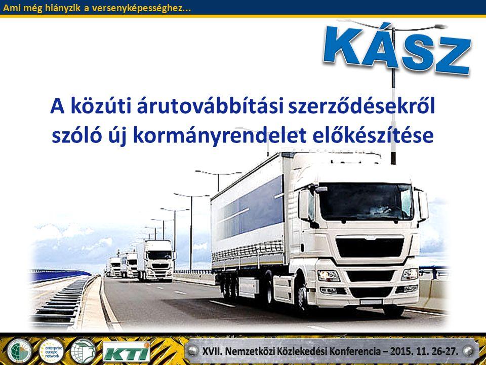 """A közúti árutovábbítási szerződésekről szóló 2/1981 (I.31.) MT rendelet (KÁSZ) helyébe lépő új kormányrendelet tervezete az 1981-ben megalkotott """"régi KÁSZ újraalkotása, a szabályrendszernek a megváltozott körülményekhez való igazítása Alapvető cél Stádium A tervezet közös érdekképviseleti munkacsoportban elkészült A tervezetet az NFM jóváhagyta, jelenleg az IM vizsgálja A miniszterelnöki megbízott támogatja a közúti árutovábbítási szerződésekről szóló szabályozás új alapokra helyezését a fuvarozói kiszolgáltatottság csökkentése; Ami még hiányzik a versenyképességhez..."""