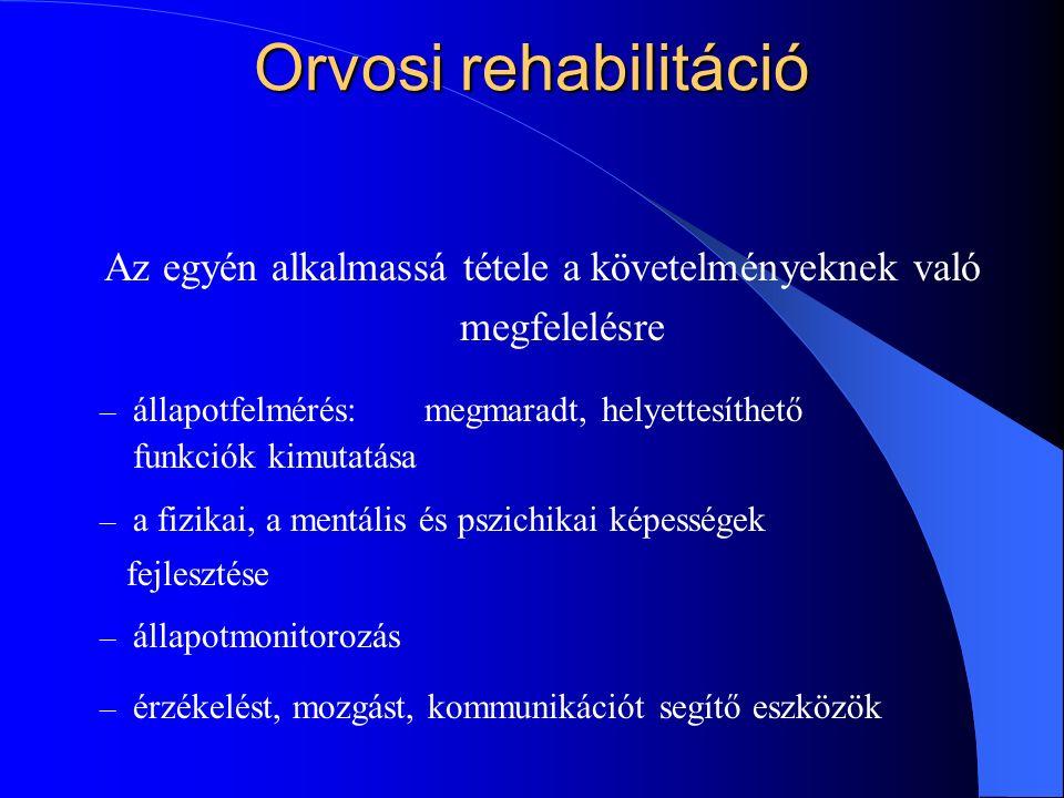 Orvosi rehabilitáció Az egyén alkalmassá tétele a követelményeknek való megfelelésre – állapotfelmérés:megmaradt, helyettesíthető funkciók kimutatása – a fizikai, a mentális és pszichikai képességek fejlesztése – állapotmonitorozás – érzékelést, mozgást, kommunikációt segítő eszközök