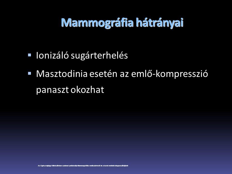 Mammográfia hátrányai  Ionizáló sugárterhelés  Masztodinia esetén az emlő-kompresszió panaszt okozhat Az Egészségügyi Minisztérium szakmai protokoll