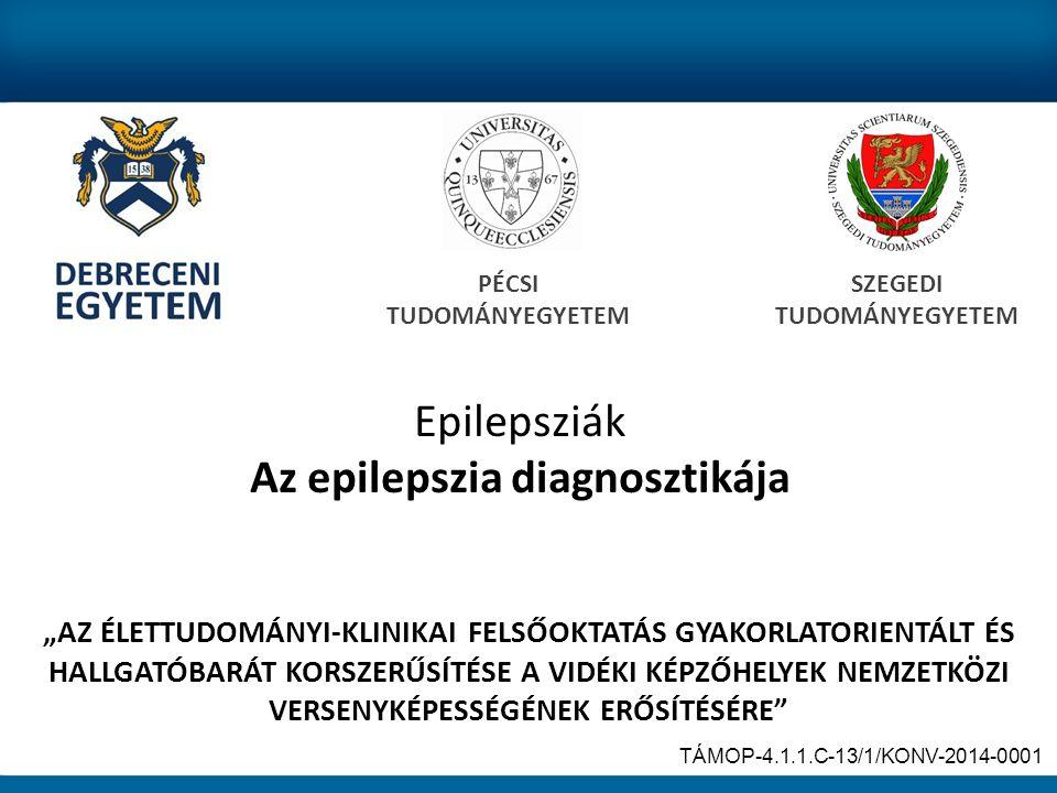 """Epilepsziák Az epilepszia diagnosztikája PÉCSI TUDOMÁNYEGYETEM SZEGEDI TUDOMÁNYEGYETEM """"AZ ÉLETTUDOMÁNYI-KLINIKAI FELSŐOKTATÁS GYAKORLATORIENTÁLT ÉS HALLGATÓBARÁT KORSZERŰSÍTÉSE A VIDÉKI KÉPZŐHELYEK NEMZETKÖZI VERSENYKÉPESSÉGÉNEK ERŐSÍTÉSÉRE TÁMOP-4.1.1.C-13/1/KONV-2014-0001"""