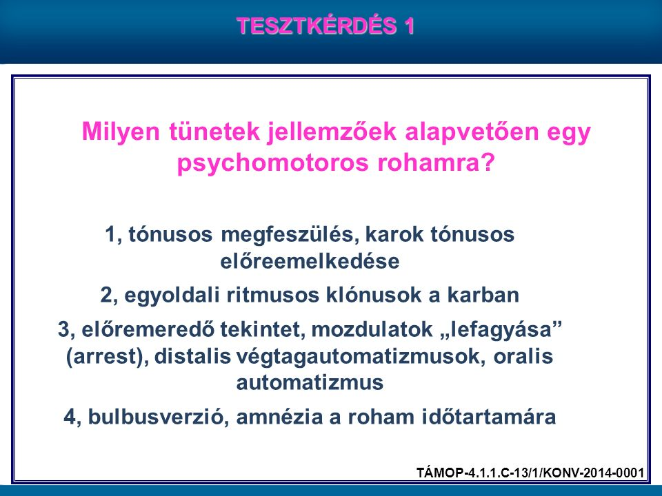 Milyen tünetek jellemzőek alapvetően egy psychomotoros rohamra? TESZTKÉRDÉS 1 1, tónusos megfeszülés, karok tónusos előreemelkedése 2, egyoldali ritmu