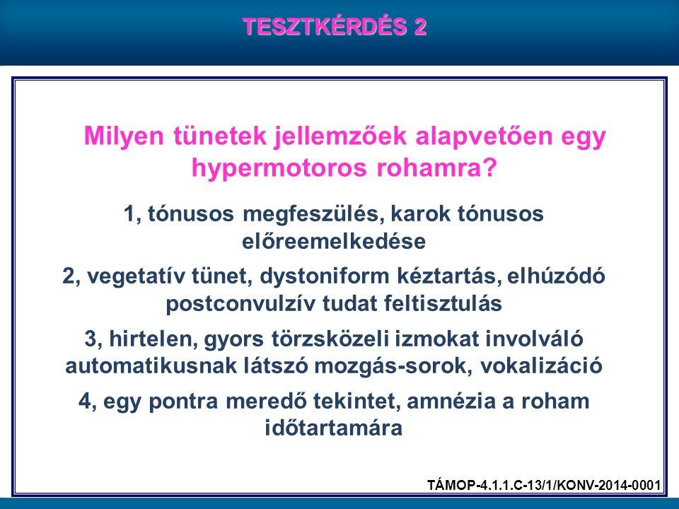 Milyen tünetek jellemzőek alapvetően egy hypermotoros rohamra? TESZTKÉRDÉS 2 1, tónusos megfeszülés, karok tónusos előreemelkedése 2, vegetatív tünet,