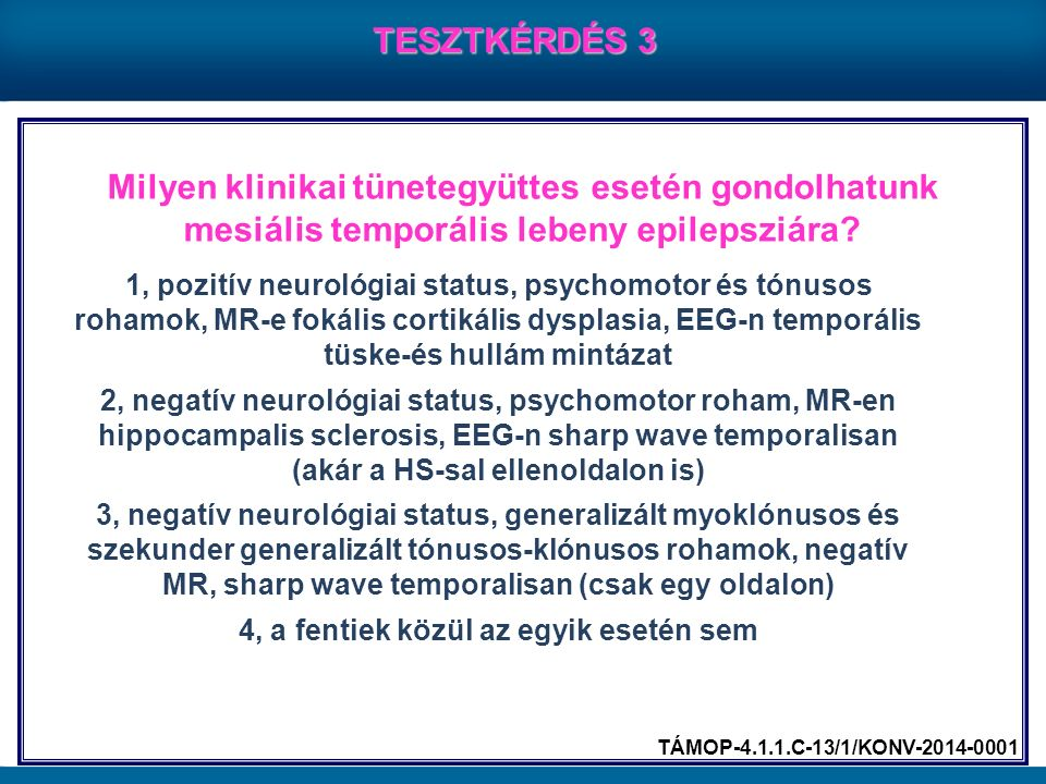 Milyen klinikai tünetegyüttes esetén gondolhatunk mesiális temporális lebeny epilepsziára? TESZTKÉRDÉS 3 1, pozitív neurológiai status, psychomotor és