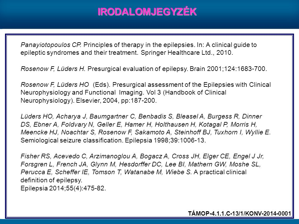 IRODALOMJEGYZÉK TÁMOP-4.1.1.C-13/1/KONV-2014-0001 Panayiotopoulos CP. Principles of therapy in the epilepsies. In: A clinical guide to epileptic syndr