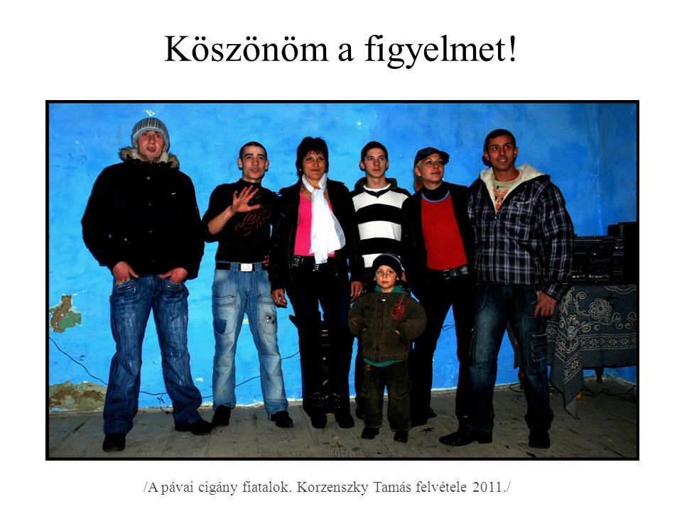 Köszönöm a figyelmet! /A pávai cigány fiatalok. Korzenszky Tamás felvétele 2011./