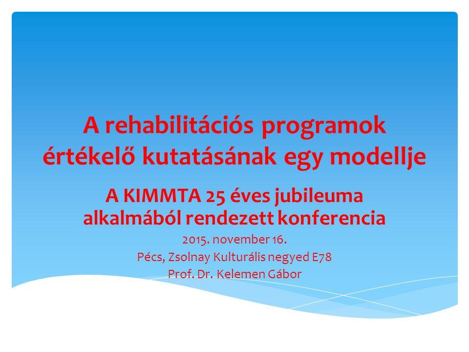 A rehabilitációs programok értékelő kutatásának egy modellje A KIMMTA 25 éves jubileuma alkalmából rendezett konferencia 2015. november 16. Pécs, Zsol