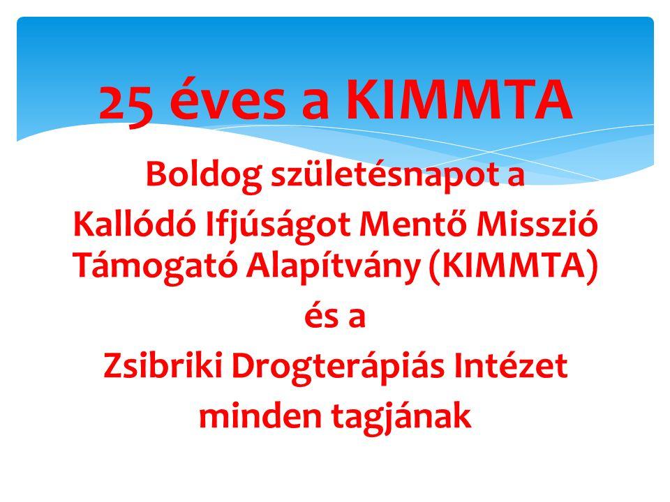 Boldog születésnapot a Kallódó Ifjúságot Mentő Misszió Támogató Alapítvány (KIMMTA) és a Zsibriki Drogterápiás Intézet minden tagjának 25 éves a KIMMT