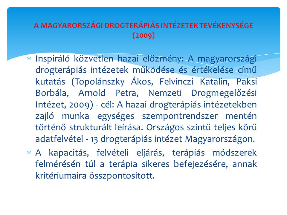  Inspiráló közvetlen hazai előzmény: A magyarországi drogterápiás intézetek működése és értékelése című kutatás (Topolánszky Ákos, Felvinczi Katalin, Paksi Borbála, Arnold Petra, Nemzeti Drogmegelőzési Intézet, 2009) - cél: A hazai drogterápiás intézetekben zajló munka egységes szempontrendszer mentén történő strukturált leírása.