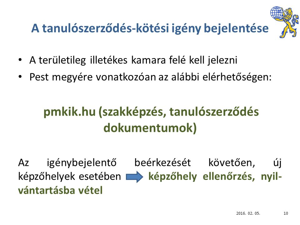 A tanulószerződés-kötési igény bejelentése A területileg illetékes kamara felé kell jelezni Pest megyére vonatkozóan az alábbi elérhetőségen: pmkik.hu (szakképzés, tanulószerződés dokumentumok) Az igénybejelentő beérkezését követően, új képzőhelyek esetében képzőhely ellenőrzés, nyil- vántartásba vétel 2016.