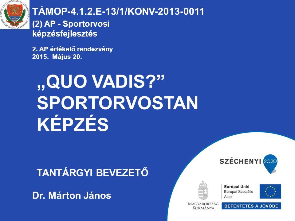 """""""QUO VADIS?"""" SPORTORVOSTAN KÉPZÉS TANTÁRGYI BEVEZETŐ TÁMOP-4.1.2.E-13/1/KONV-2013-0011 (2) AP - Sportorvosi képzésfejlesztés Dr. Márton János 2. AP ér"""