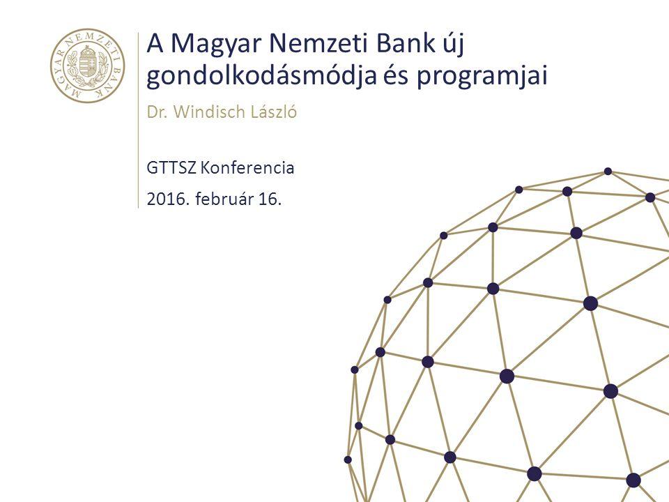 A Magyar Nemzeti Bank új gondolkodásmódja és programjai GTTSZ Konferencia Dr.