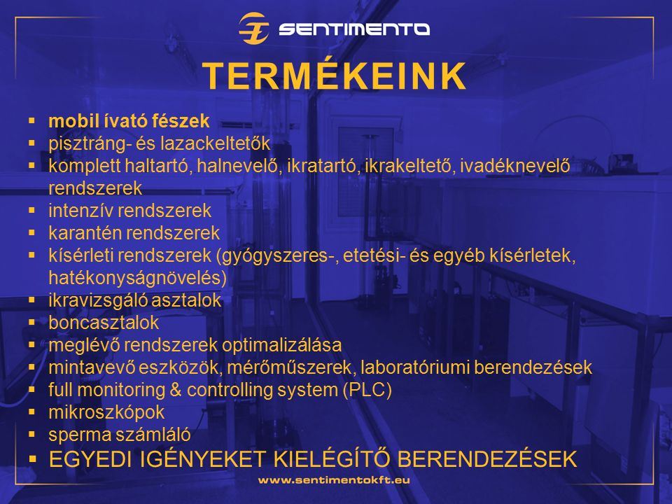 TERMÉKEINK  mobil ívató fészek  pisztráng- és lazackeltetők  komplett haltartó, halnevelő, ikratartó, ikrakeltető, ivadéknevelő rendszerek  intenzív rendszerek  karantén rendszerek  kísérleti rendszerek (gyógyszeres-, etetési- és egyéb kísérletek, hatékonyságnövelés)  ikravizsgáló asztalok  boncasztalok  meglévő rendszerek optimalizálása  mintavevő eszközök, mérőműszerek, laboratóriumi berendezések  full monitoring & controlling system (PLC)  mikroszkópok  sperma számláló  EGYEDI IGÉNYEKET KIELÉGÍTŐ BERENDEZÉSEK
