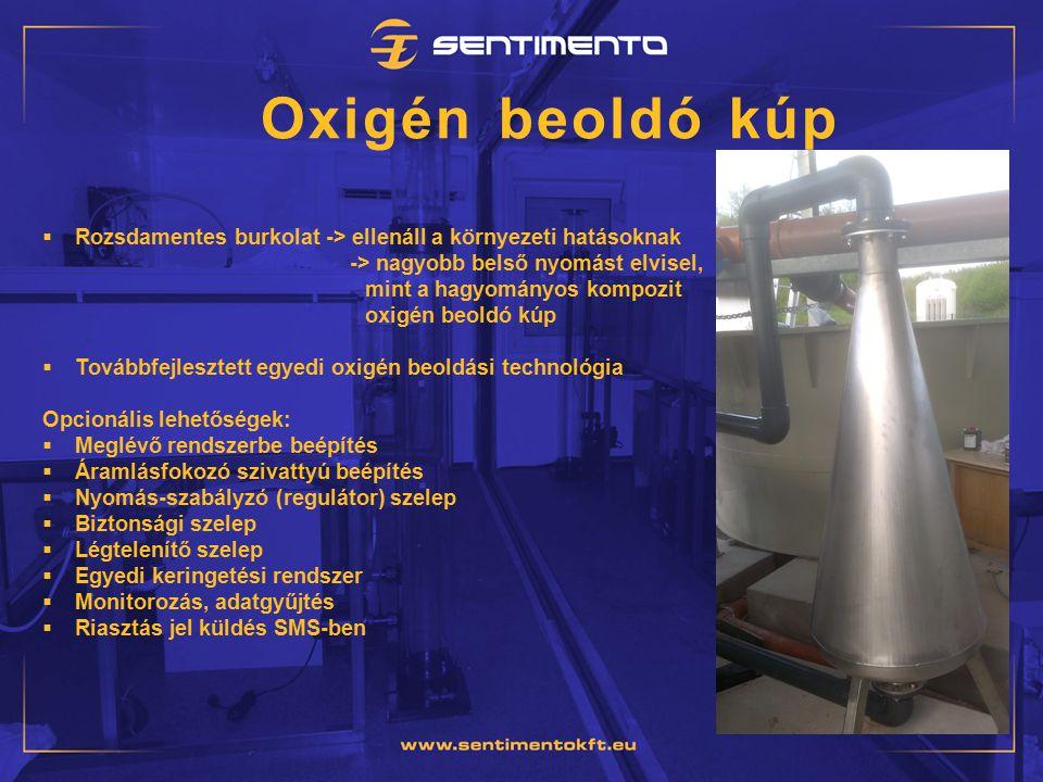 Oxigén beoldó kúp  Rozsdamentes burkolat -> ellenáll a környezeti hatásoknak -> nagyobb belső nyomást elvisel, mint a hagyományos kompozit oxigén beoldó kúp  Továbbfejlesztett egyedi oxigén beoldási technológia Opcionális lehetőségek:  Meglévő rendszerbe beépítés  Áramlásfokozó szivattyú beépítés  Nyomás-szabályzó (regulátor) szelep  Biztonsági szelep  Légtelenítő szelep  Egyedi keringetési rendszer  Monitorozás, adatgyűjtés  Riasztás jel küldés SMS-ben