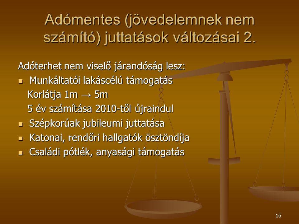16 Adómentes (jövedelemnek nem számító) juttatások változásai 2. Adóterhet nem viselő járandóság lesz: Munkáltatói lakáscélú támogatás Munkáltatói lak