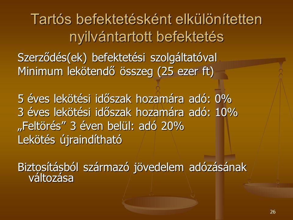 """26 Tartós befektetésként elkülönítetten nyilvántartott befektetés Szerződés(ek) befektetési szolgáltatóval Minimum lekötendő összeg (25 ezer ft) 5 éves lekötési időszak hozamára adó: 0% 3 éves lekötési időszak hozamára adó: 10% """"Feltörés 3 éven belül: adó 20% Lekötés újraindítható Biztosításból származó jövedelem adózásának változása"""