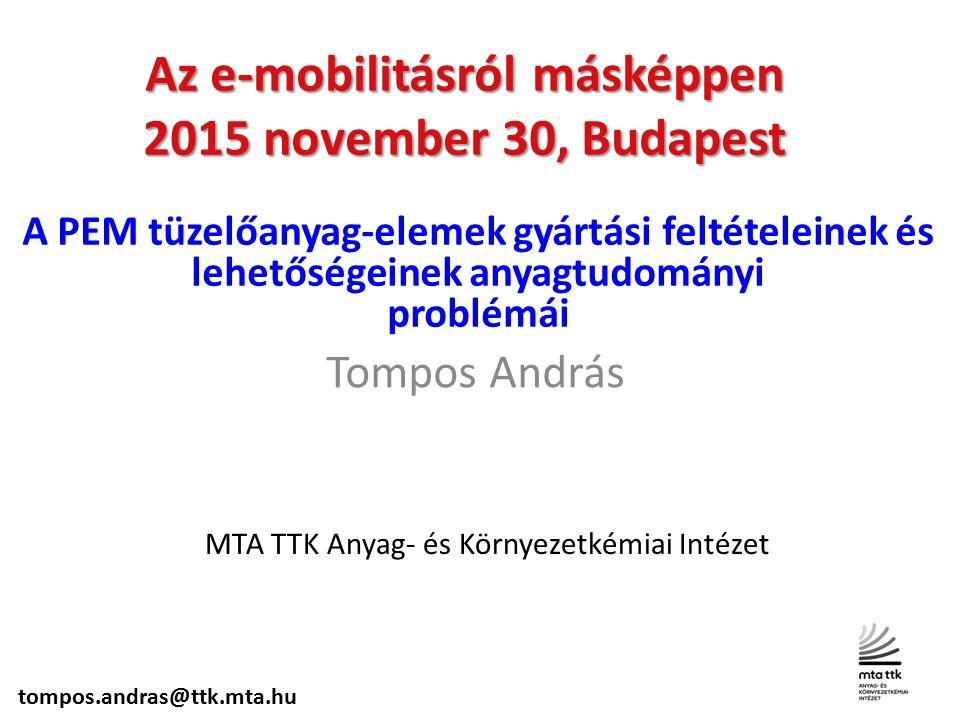 Az e-mobilitásról másképpen 2015 november 30, Budapest Tompos András MTA TTK Anyag- és Környezetkémiai Intézet A PEM tüzelőanyag-elemek gyártási feltételeinek és lehetőségeinek anyagtudományi problémái tompos.andras@ttk.mta.hu