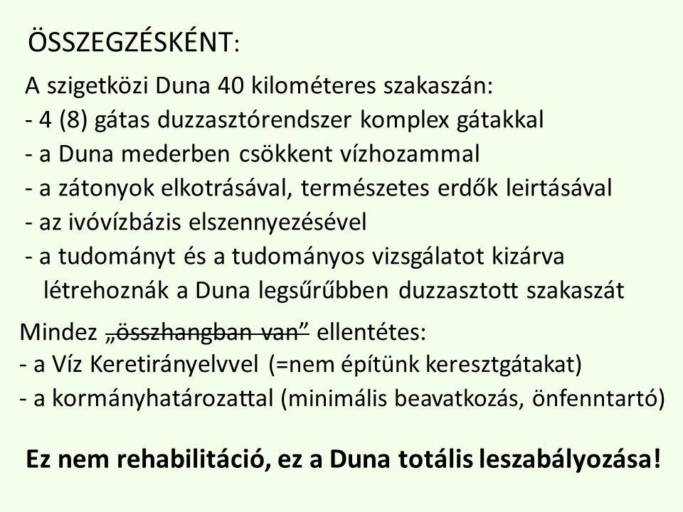 ÖSSZEGZÉSKÉNT : A szigetközi Duna 40 kilométeres szakaszán: - 4 (8) gátas duzzasztórendszer komplex gátakkal - a Duna mederben csökkent vízhozammal - a zátonyok elkotrásával, természetes erdők leirtásával - az ivóvízbázis elszennyezésével - a tudományt és a tudományos vizsgálatot kizárva létrehoznák a Duna legsűrűbben duzzasztott szakaszát Ez nem rehabilitáció, ez a Duna totális leszabályozása.