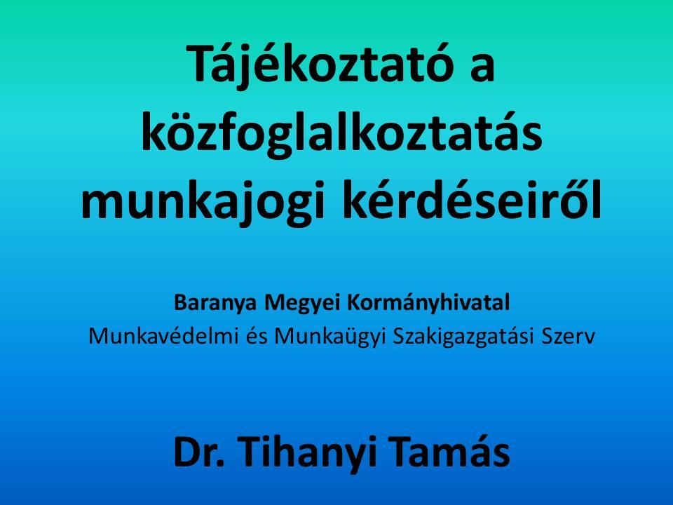 Tájékoztató a közfoglalkoztatás munkajogi kérdéseiről Baranya Megyei Kormányhivatal Munkavédelmi és Munkaügyi Szakigazgatási Szerv Dr.