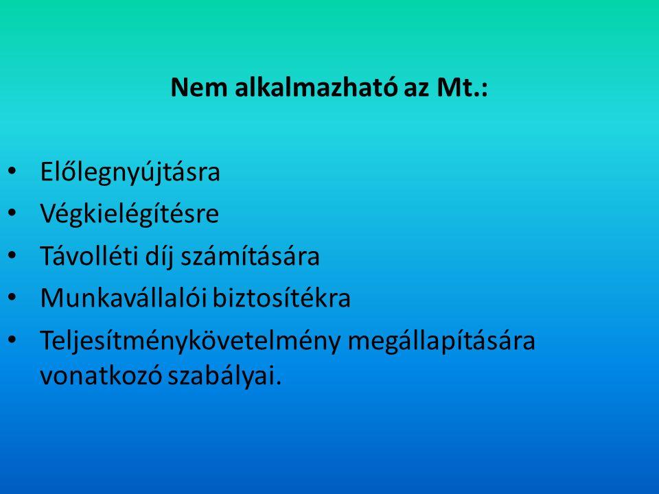 Nem alkalmazható az Mt.: Előlegnyújtásra Végkielégítésre Távolléti díj számítására Munkavállalói biztosítékra Teljesítménykövetelmény megállapítására vonatkozó szabályai.