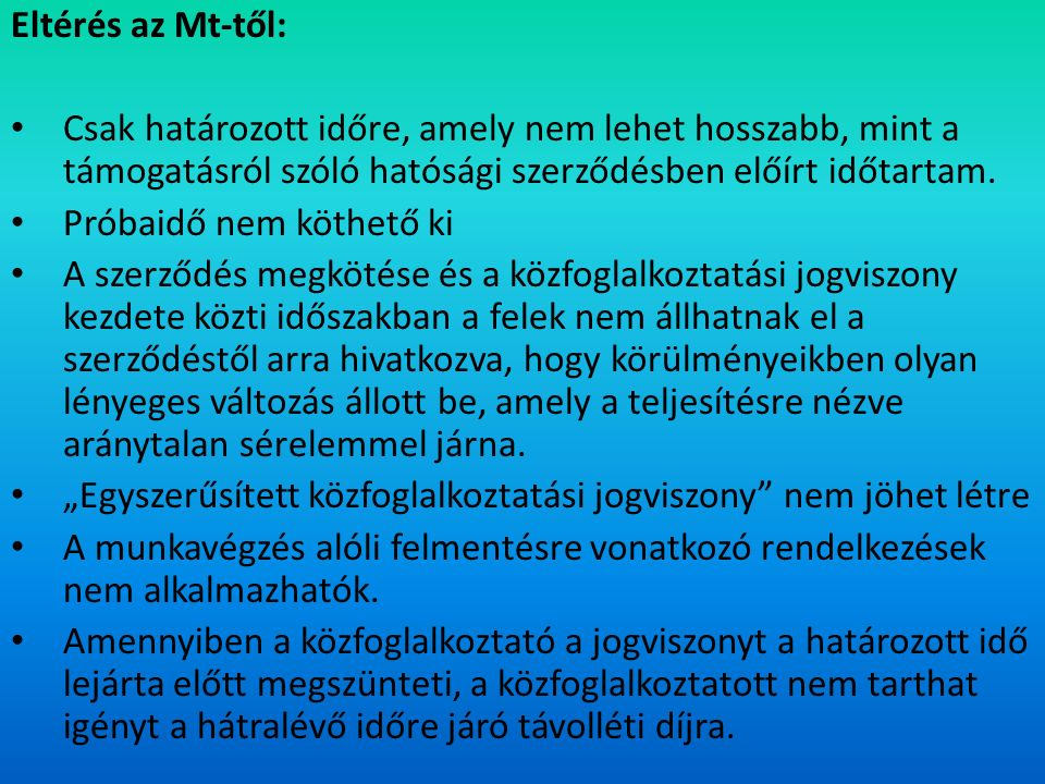 Eltérés az Mt-től: Csak határozott időre, amely nem lehet hosszabb, mint a támogatásról szóló hatósági szerződésben előírt időtartam.
