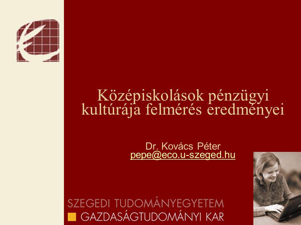 Középiskolások pénzügyi kultúrája felmérés eredményei Dr. Kovács Péter pepe@eco.u-szeged.hu pepe@eco.u-szeged.hu