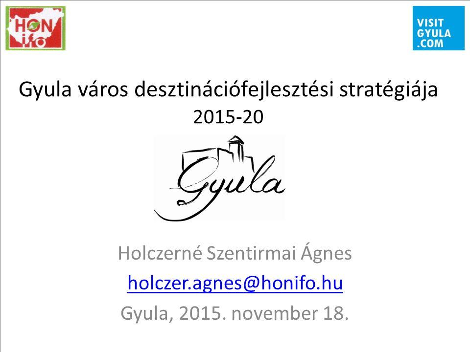 Gyula város desztinációfejlesztési stratégiája 2015-20 Holczerné Szentirmai Ágnes holczer.agnes@honifo.hu Gyula, 2015.