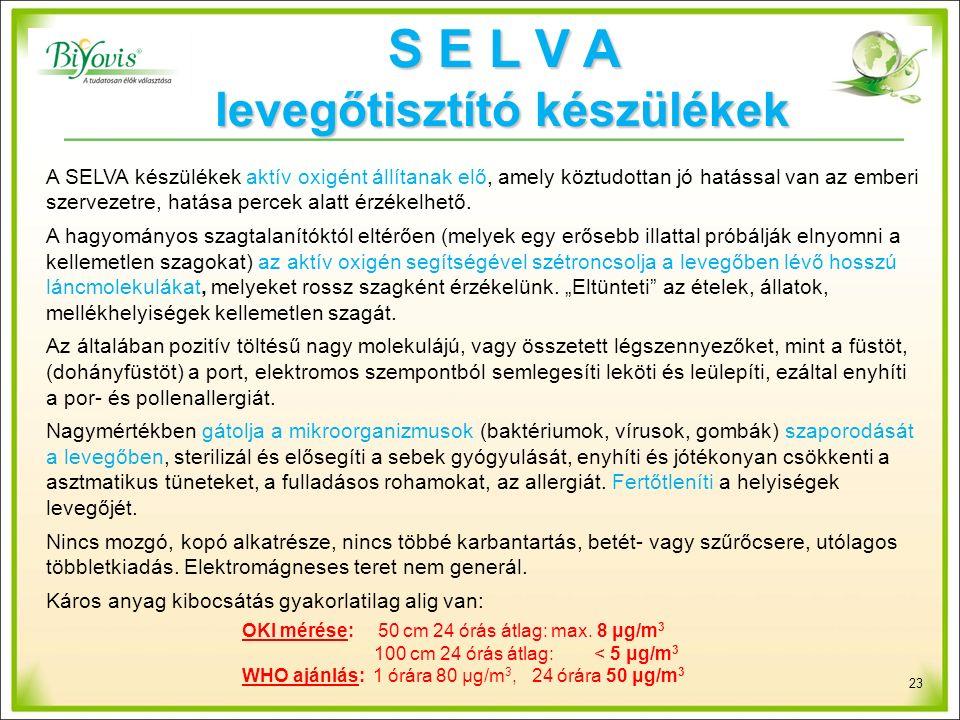 23 A SELVA készülékek aktív oxigént állítanak elő, amely köztudottan jó hatással van az emberi szervezetre, hatása percek alatt érzékelhető.