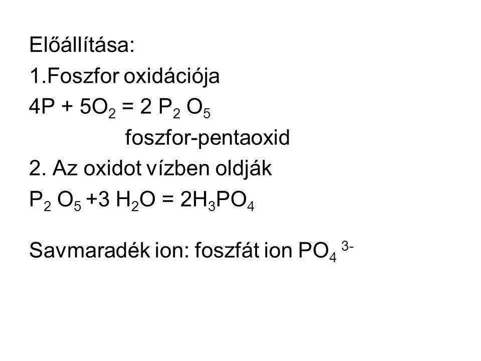 Előállítása: 1.Foszfor oxidációja 4P + 5O 2 = 2 P 2 O 5 foszfor-pentaoxid 2.