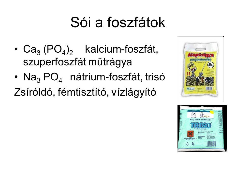 Sói a foszfátok Ca 3 (PO 4 ) 2 kalcium-foszfát, szuperfoszfát műtrágya Na 3 PO 4 nátrium-foszfát, trisó Zsíróldó, fémtisztító, vízlágyító