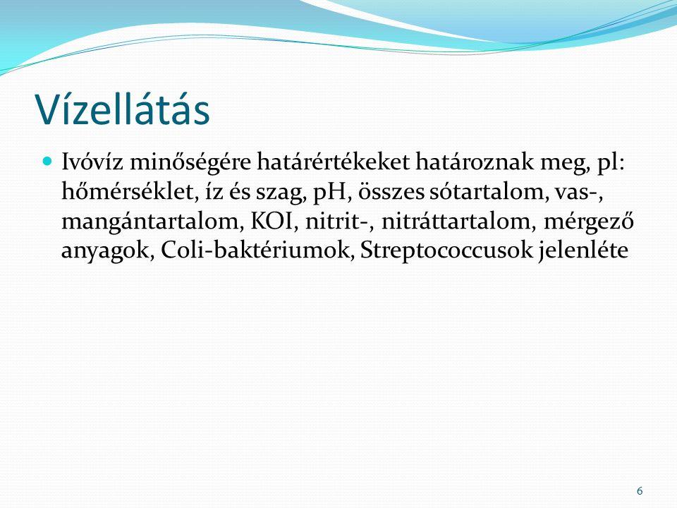 Vízellátás Ivóvíz minőségére határértékeket határoznak meg, pl: hőmérséklet, íz és szag, pH, összes sótartalom, vas-, mangántartalom, KOI, nitrit-, nitráttartalom, mérgező anyagok, Coli-baktériumok, Streptococcusok jelenléte 6