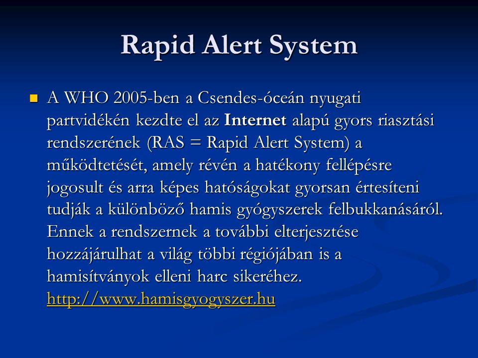 Rapid Alert System A WHO 2005-ben a Csendes-óceán nyugati partvidékén kezdte el az Internet alapú gyors riasztási rendszerének (RAS = Rapid Alert System) a működtetését, amely révén a hatékony fellépésre jogosult és arra képes hatóságokat gyorsan értesíteni tudják a különböző hamis gyógyszerek felbukkanásáról.
