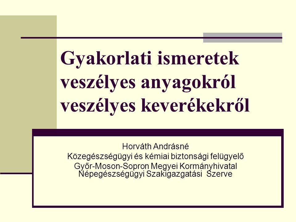 Gyakorlati ismeretek veszélyes anyagokról veszélyes keverékekről Horváth Andrásné Közegészségügyi és kémiai biztonsági felügyelő Győr-Moson-Sopron Meg