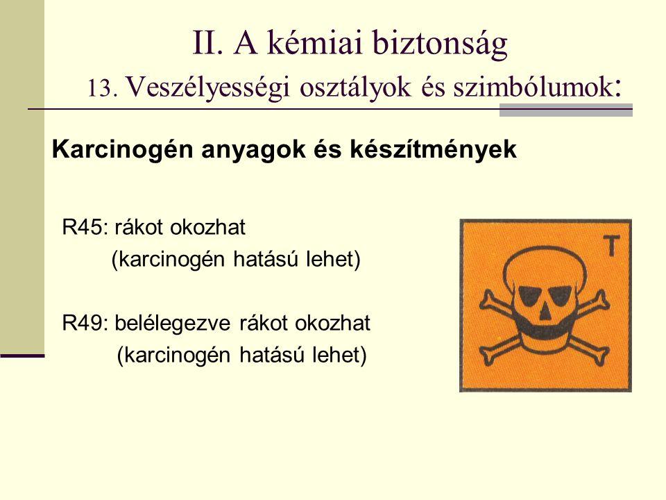 II. A kémiai biztonság 13. Veszélyességi osztályok és szimbólumok : R45: rákot okozhat (karcinogén hatású lehet) R49: belélegezve rákot okozhat (karci
