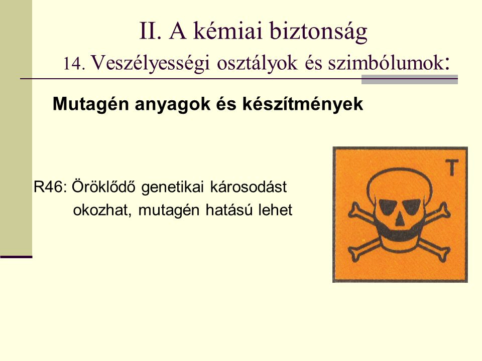 II. A kémiai biztonság 14. Veszélyességi osztályok és szimbólumok : R46: Öröklődő genetikai károsodást okozhat, mutagén hatású lehet Mutagén anyagok é
