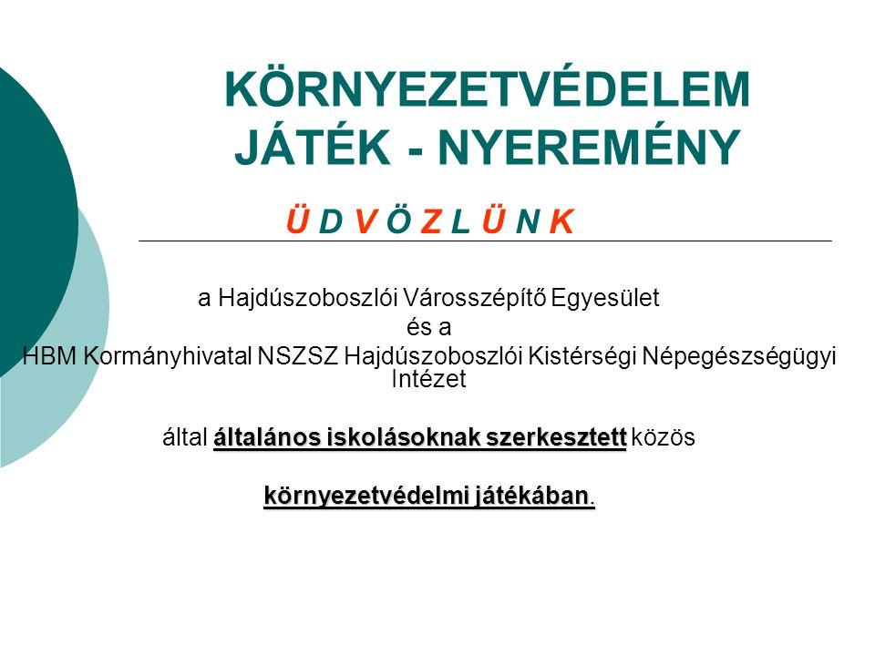 KÖRNYEZETVÉDELEM JÁTÉK - NYEREMÉNY Ü D V Ö Z L Ü N K a Hajdúszoboszlói Városszépítő Egyesület és a HBM Kormányhivatal NSZSZ Hajdúszoboszlói Kistérségi Népegészségügyi Intézet általános iskolásoknak szerkesztett által általános iskolásoknak szerkesztett közös környezetvédelmi játékában.