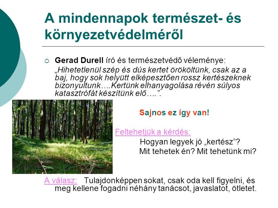 """A mindennapok természet- és környezetvédelméről  Gerad Durell író és természetvédő véleménye: """"Hihetetlenül szép és dús kertet örököltünk, csak az a baj, hogy sok helyütt elképesztően rossz kertészeknek bizonyultunk….Kertünk elhanyagolása révén súlyos katasztrófát készítünk elő…. ."""