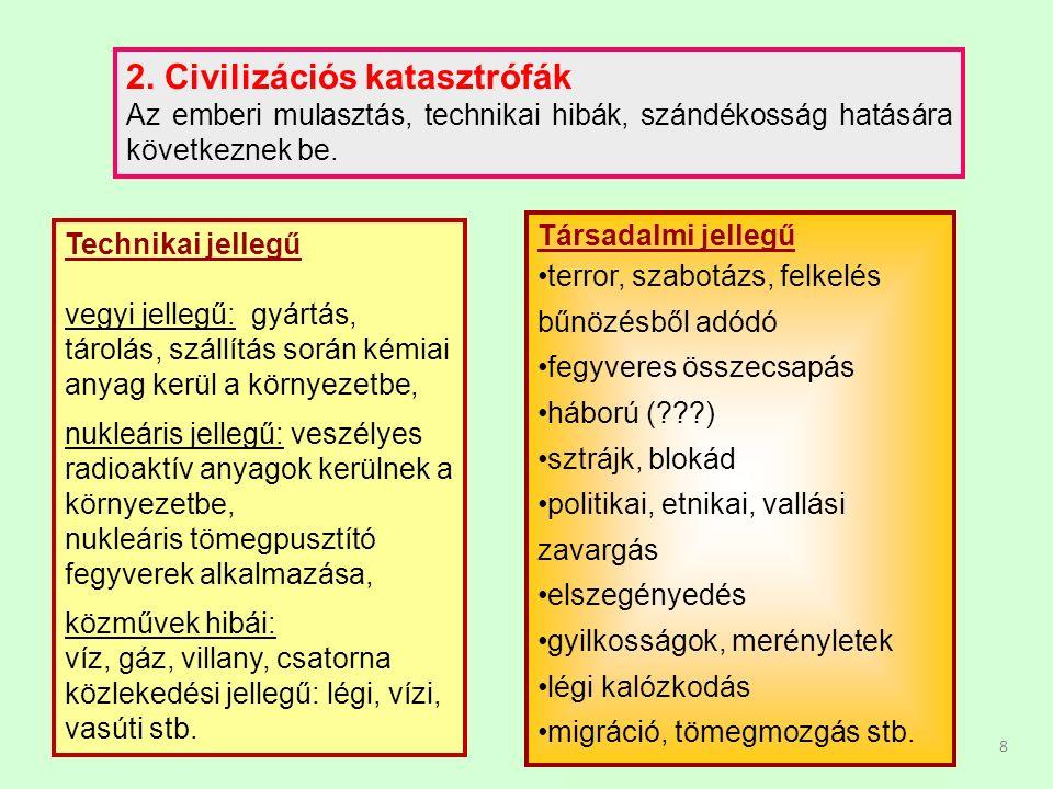 8 2. Civilizációs katasztrófák Az emberi mulasztás, technikai hibák, szándékosság hatására következnek be. Technikai jellegű vegyi jellegű: gyártás, t